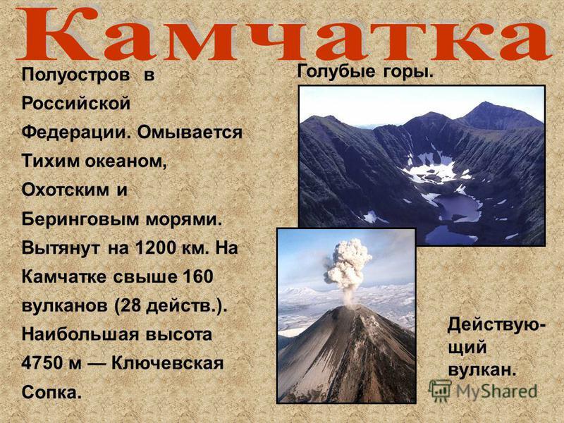 Полуостров в Российской Федерации. Омывается Тихим океаном, Охотским и Беринговым морями. Вытянут на 1200 км. На Камчатке свыше 160 вулканов (28 действ.). Наибольшая высота 4750 м Ключевская Сопка. Голубые горы. Действую- щий вулкан.