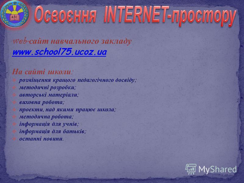 web- сайт навчального закладу www.school75.ucoz.ua На сайті школи : розміщення кращого педагогічного досвіду ; методичні розробки ; авторські матеріали ; виховна робота ; проекти, над якими працює школа ; методична робота ; інформація для учнів ; інф