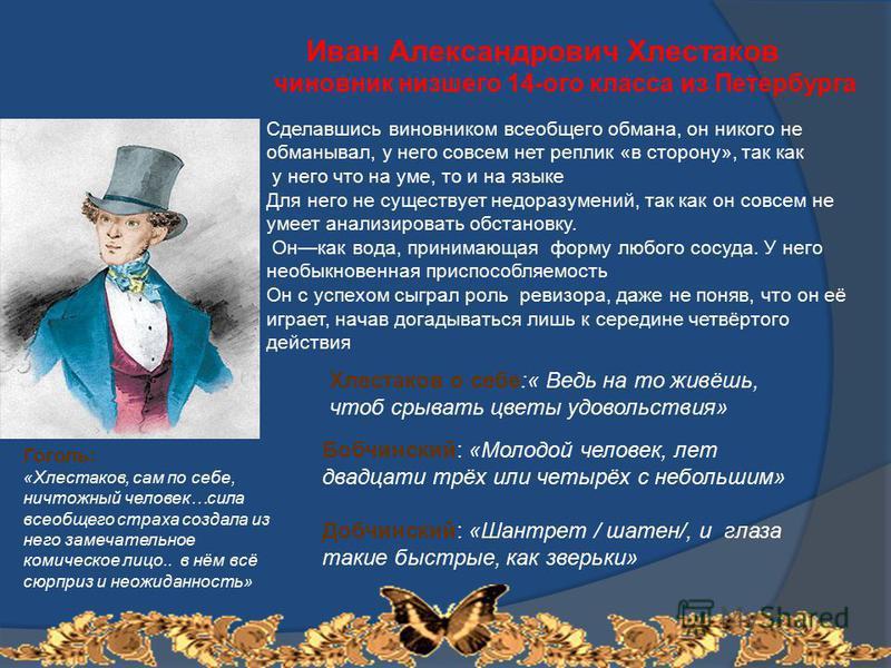 Иван Александрович Хлестаков чиновник низшего 14-ого класса из Петербурга Сделавшись виновником всеобщего обмана, он никого не обманывал, у него совсем нет реплик «в сторону», так как у него что на уме, то и на языке Для него не существует недоразуме