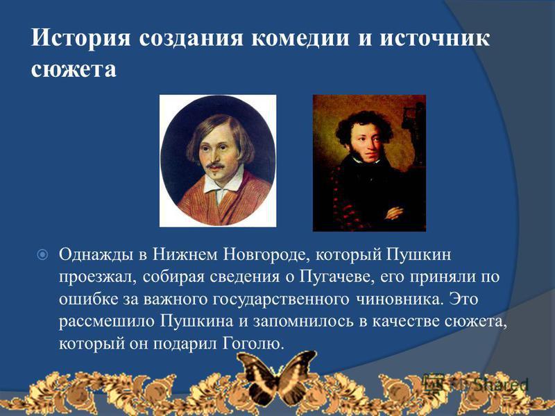 История создания комедии и источник сюжета Однажды в Нижнем Новгороде, который Пушкин проезжал, собирая сведения о Пугачеве, его приняли по ошибке за важного государственного чиновника. Это рассмешило Пушкина и запомнилось в качестве сюжета, который