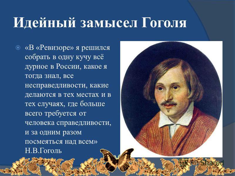 Идейный замысел Гоголя «В «Ревизоре» я решился собрать в одну кучу всё дурное в России, какое я тогда знал, все несправедливости, какие делаются в тех местах и в тех случаях, где больше всего требуется от человека справедливости, и за одним разом пос