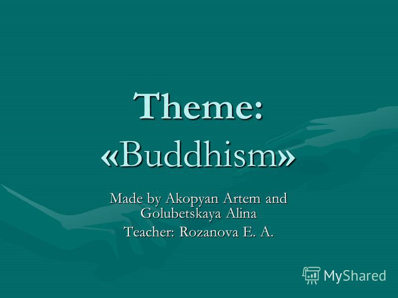Theme: «Buddhism» Made by Akopyan Artem and Golubetskaya Alina Teacher: Rozanova E. A.