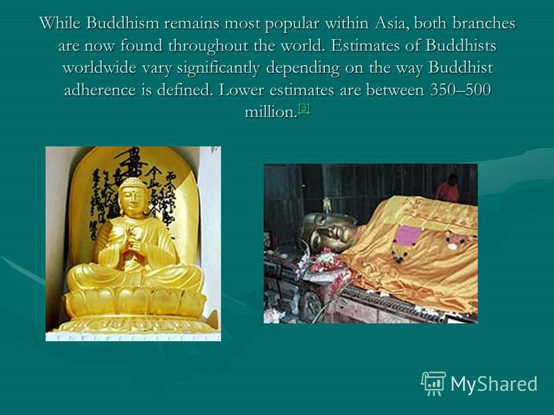 While Buddhism remains most popular within Asia, both branches are now found throughout the world. Estimates of Buddhists worldwide vary significantly depending on the way Buddhist adherence is defined. Lower estimates are between 350–500 million. [3