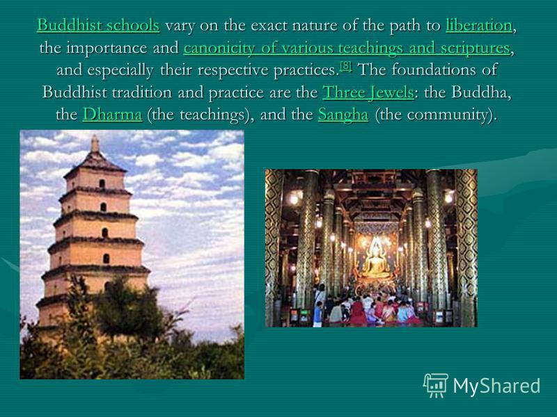 Buddhist schoolsBuddhist schools vary on the exact nature of the path to liberation, the importance and canonicity of various teachings and scriptures, and especially their respective practices. [8] The foundations of Buddhist tradition and practice