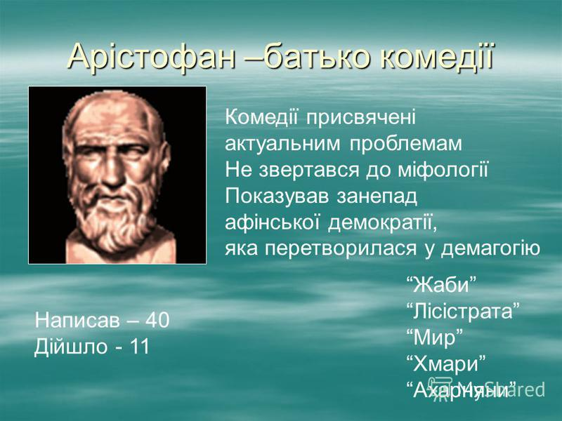 Арістофан –батько комедії Комедії присвячені актуальним проблемам Не звертався до міфології Показував занепад афінської демократії, яка перетворилася у демагогію Написав – 40 Дійшло - 11 Жаби Лісістрата Мир Хмари Ахарняни