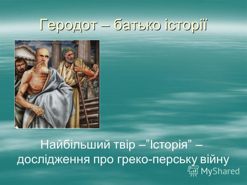 Геродот – батько історії Найбільший твір –Історія – дослідження про греко-перську війну