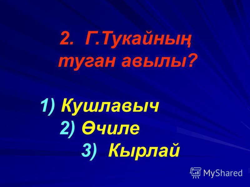 2. Г.Тукайның туган авылы? 1) Кушлавыч 2) Өчиле 3) Кырлай