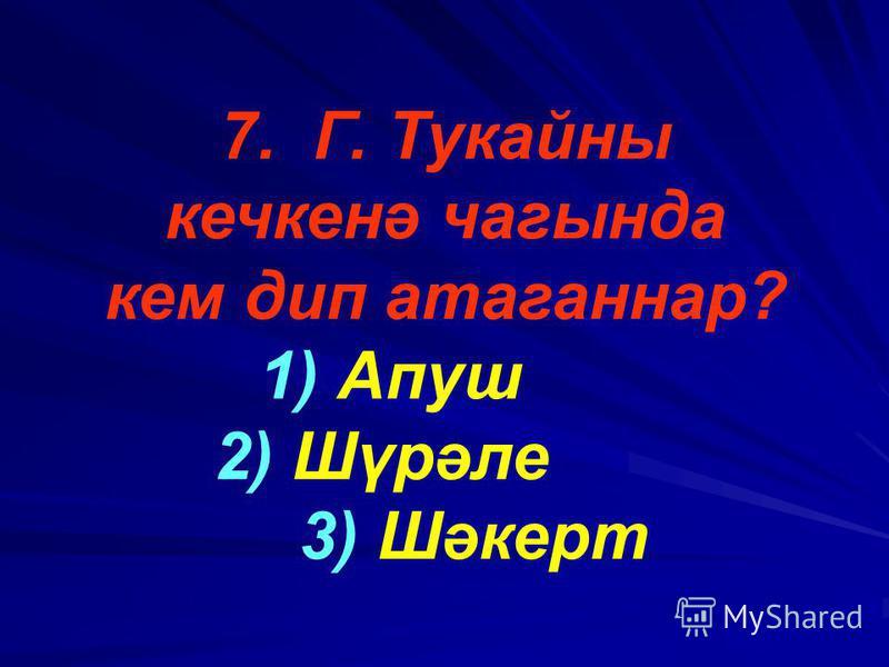 7. Г. Тукайны кечкенә чагында кем дип атаганнар? 1) Апуш 2) Шүрәле 3) Шәкерт
