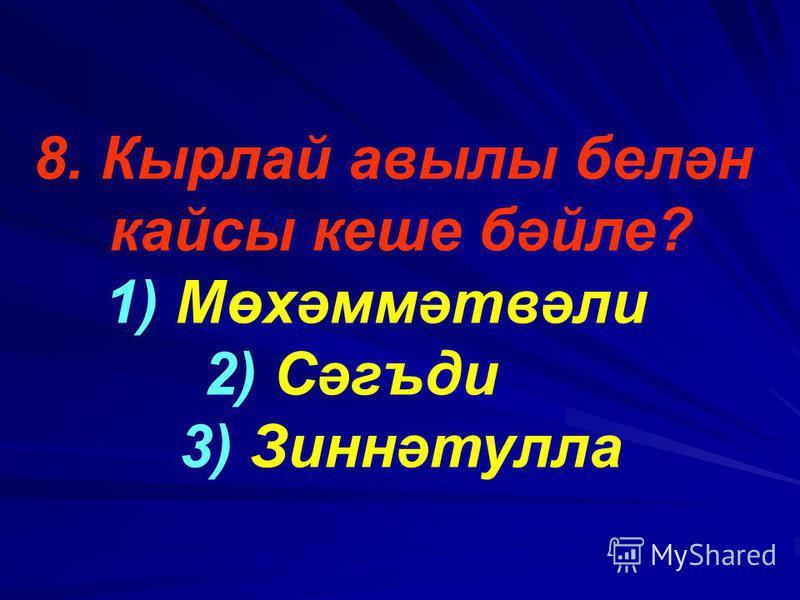 8. Кырлай авылы белән кайсы кеше бәйле? 1) Мөхәммәтвәли 2) Сәгъди 3) Зиннәтулла
