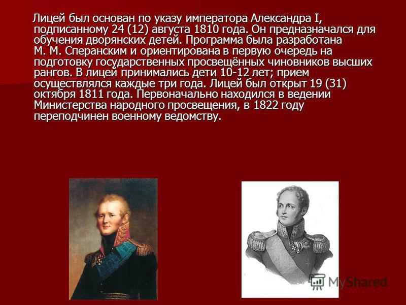 Лицей был основан по указу императора Александра I, подписанному 24 (12) августа 1810 года. Он предназначался для обучения дворянских детей. Программа была разработана М. М. Сперанским и ориентирована в первую очередь на подготовку государственных пр