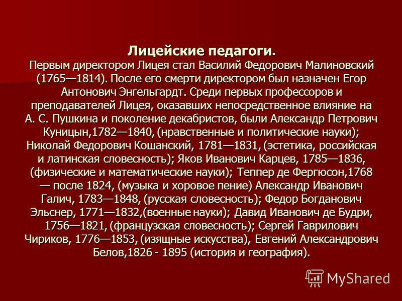 Лицейские педагоги. Первым директором Лицея стал Василий Федорович Малиновский (17651814). После его смерти директором был назначен Егор Антонович Энгельгардт. Среди первых профессоров и преподавателей Лицея, оказавших непосредственное влияние на А.