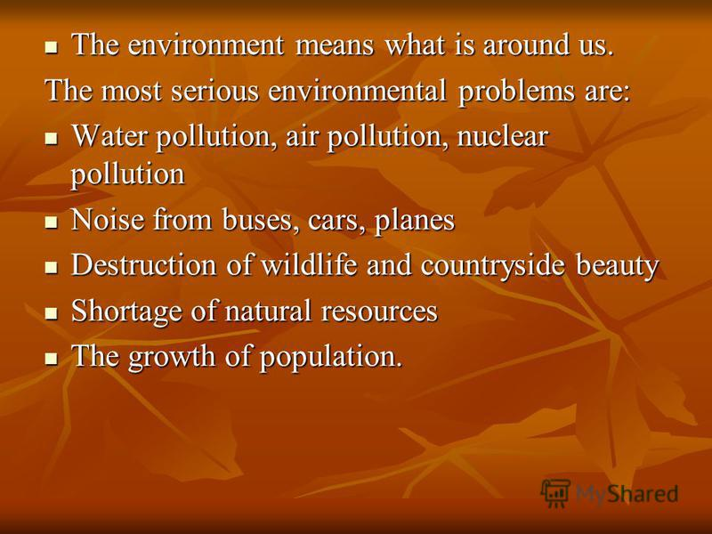 The environment means what is around us. The environment means what is around us. The most serious environmental problems are: Water pollution, air pollution, nuclear pollution Water pollution, air pollution, nuclear pollution Noise from buses, cars,
