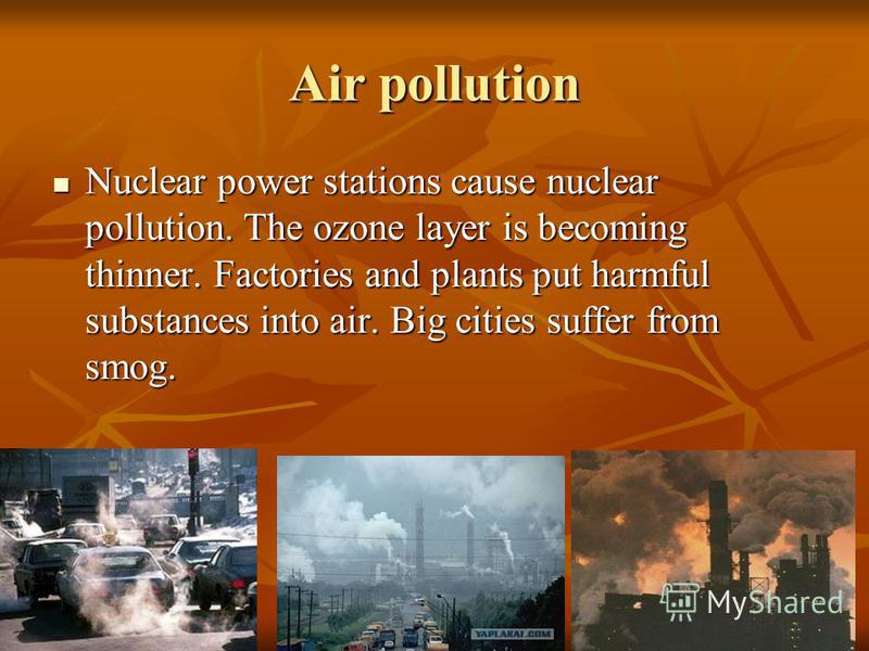 Air pollution Nuclear power stations cause nuclear pollution. The ozone layer is becoming thinner. Factories and plants put harmful substances into air. Big cities suffer from smog. Nuclear power stations cause nuclear pollution. The ozone layer is b