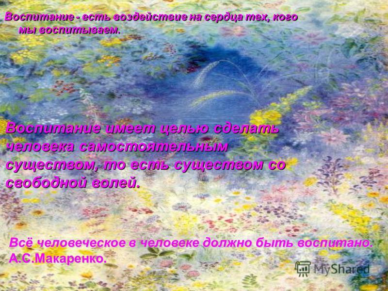Всё человеческое в человеке должно быть воспитано. А.С.Макаренко. Воспитание - есть воздействие на сердца тех, кого мы воспитываем. Воспитание имеет целью сделать человека самостоятельным существом, то есть существом со свободной волей.