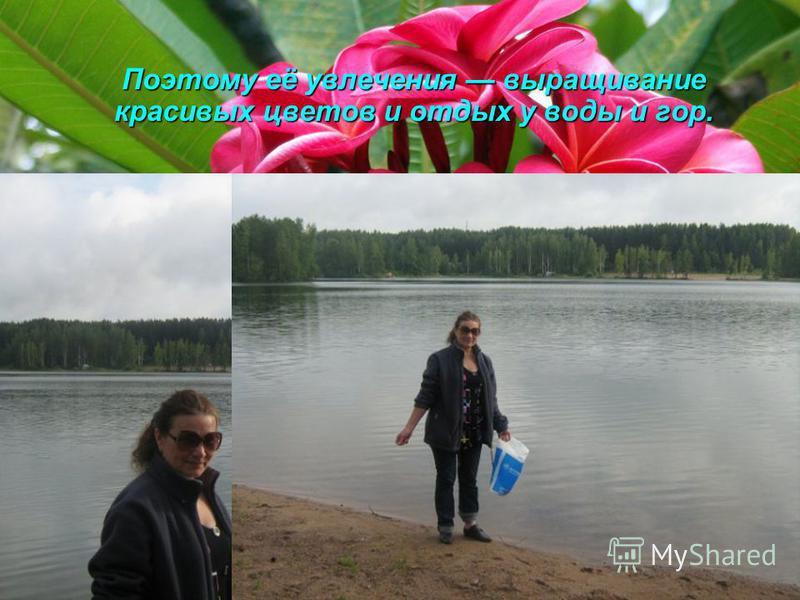 Поэтому её увлечения выращивание красивых цветов и отдых у воды и гор.