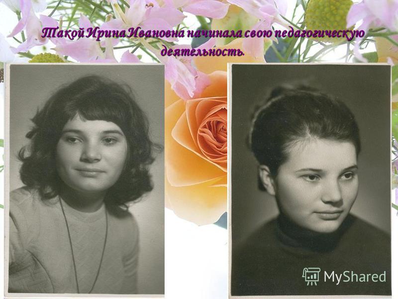 Такой Ирина Ивановна начинала свою педагогическую деятельность Такой Ирина Ивановна начинала свою педагогическую деятельность.
