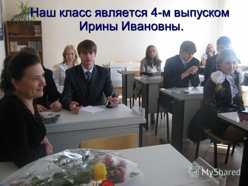 Наш класс является 4-м выпуском Ирины Ивановны. Ирины Ивановны.