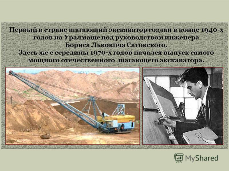 Первый в стране шагающий экскаватор создан в конце 1940-х годов на Уралмаше под руководством инженера Бориса Львовича Сатовского. Здесь же с середины 1970-х годов начался выпуск самого мощного отечественного шагающего экскаватора.