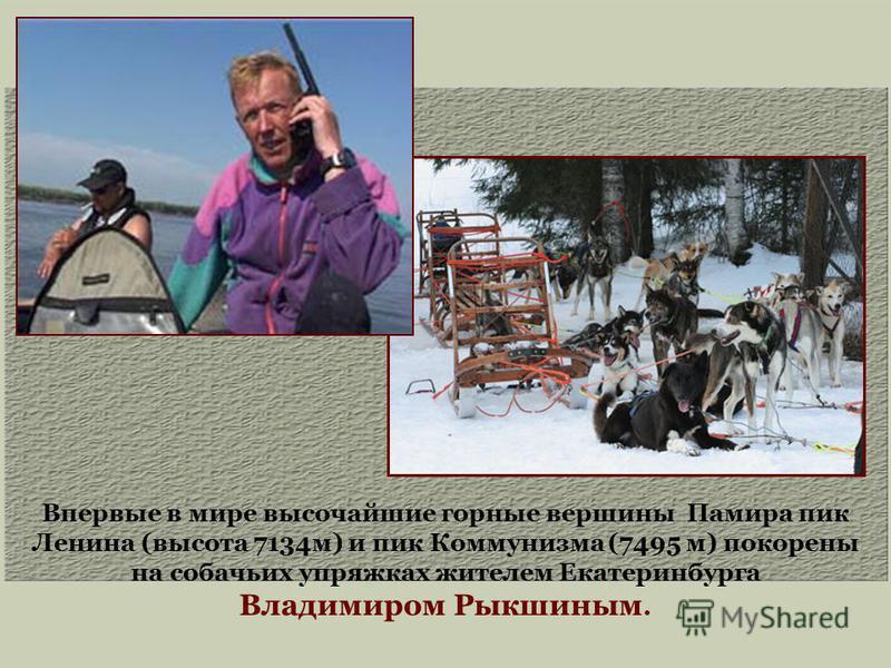 Впервые в мире высочайшие горные вершины Памира пик Ленина (высота 7134 м) и пик Коммунизма (7495 м) покорены на собачьих упряжках жителем Екатеринбурга Владимиром Рыкшиным.