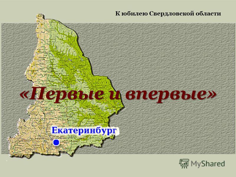 «Первые и впервые» К юбилею Свердловской области
