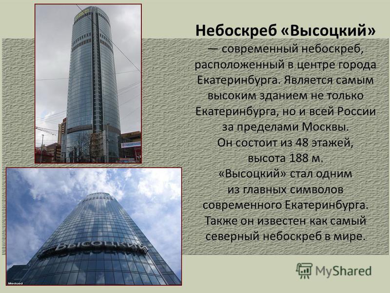 Небоскреб «Высоцкий» современный небоскреб, расположенный в центре города Екатеринбурга. Является самым высоким зданием не только Екатеринбурга, но и всей России за пределами Москвы. Он состоит из 48 этажей, высота 188 м. «Высоцкий» стал одним из гла