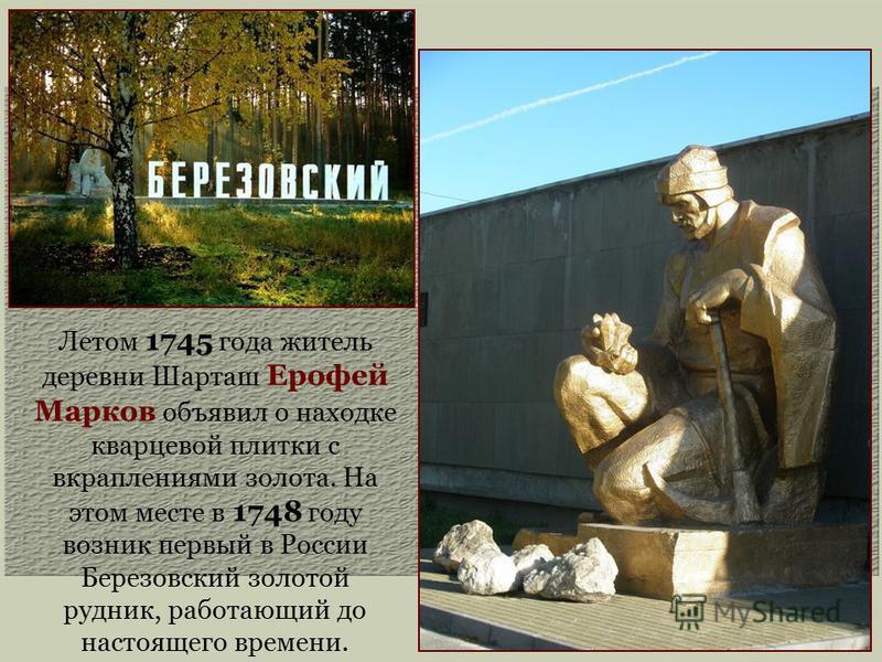 Летом 1745 года житель деревни Шарташ Ерофей Марков объявил о находке кварцевой плитки с вкраплениями золота. На этом месте в 1748 году возник первый в России Березовский золотой рудник, работающий до настоящего времени.
