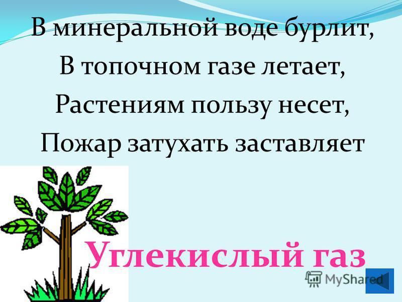 В минеральной воде бурлит, В топочном газе летает, Растениям пользу несет, Пожар затухать заставляет Углекислый газ