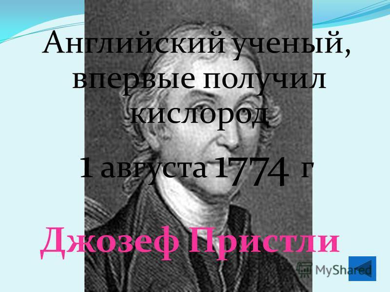 Английский ученый, впервые получил кислород 1 августа 1774 г Джозеф Пристли