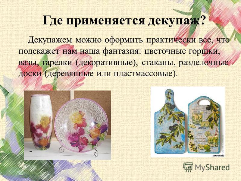 Где применяется декупаж? Декупажем можно оформить практически все, что подскажет нам наша фантазия: цветочные горшки, вазы, тарелки (декоративные), стаканы, разделочные доски (деревянные или пластмассовые).