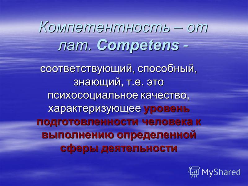 Компетентность – от лат. Competens - соответствующий, способный, знающий, т.е. это психосоциальное качество, характеризующее уровень подготовленности человека к выполнению определенной сферы деятельности