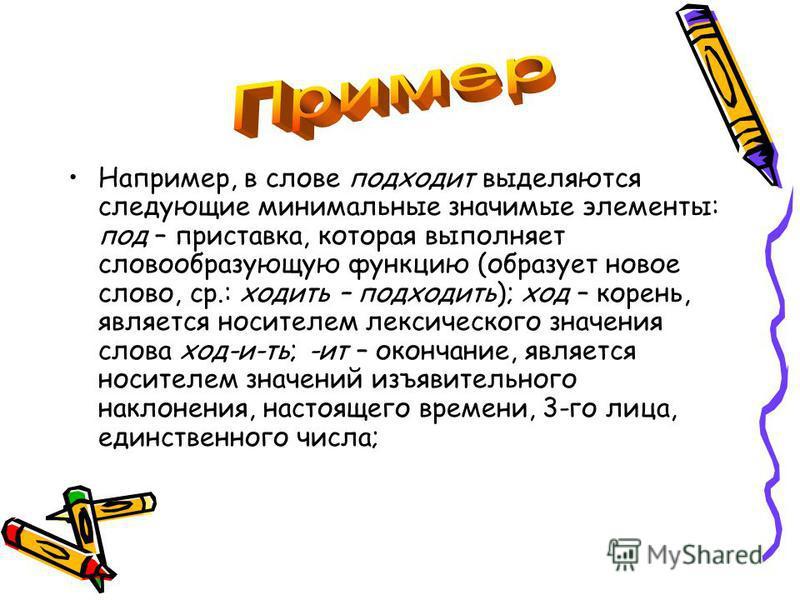 Например, в слове подходит выделяются следующие минимальные значимые элементы: под – приставка, которая выполняет словообразующую функцию (образует новое слово, ср.: ходить – подходить); ход – корень, является носителем лексического значения слова хо