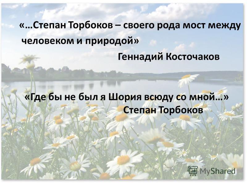 «…Степан Торбоков – своего рода мост между человеком и природой» Геннадий Косточаков «Где бы не был я Шория всюду со мной…» Степан Торбоков