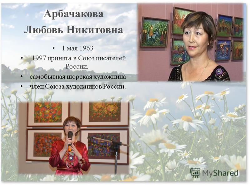 Арбачакова Любовь Никитовна 1 мая 1963 1997 принята в Союз писателей России. самобытная шорская художница член Союза художников России.