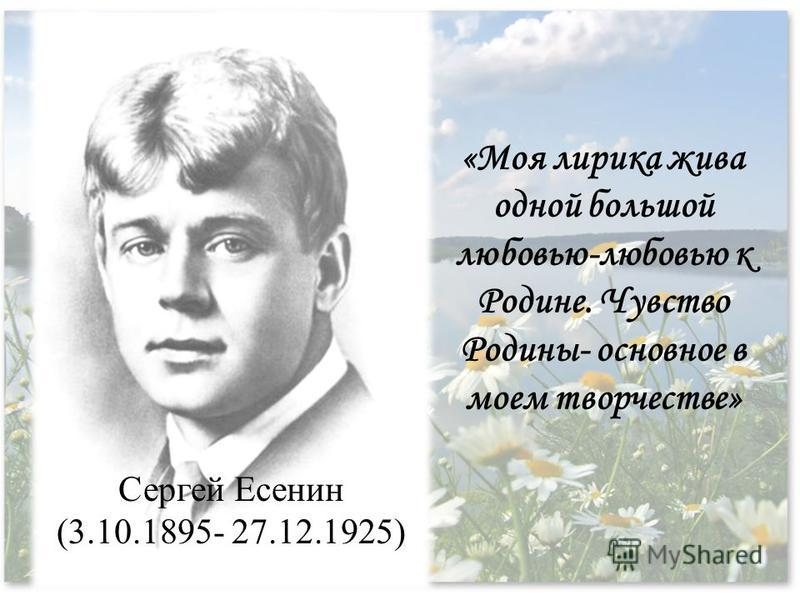 Сергей Есенин (3.10.1895- 27.12.1925) «Моя лирика жива одной большой любовью-любовью к Родине. Чувство Родины- основное в моем творчестве»