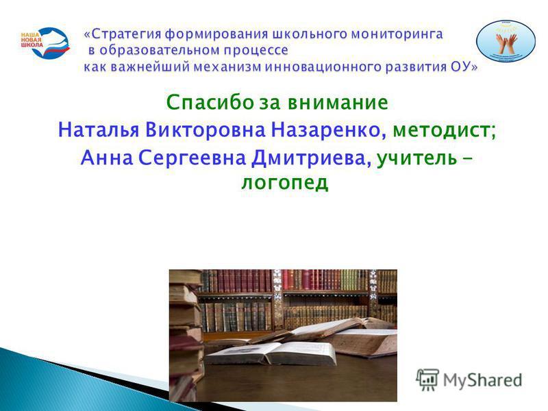 Спасибо за внимание Наталья Викторовна Назаренко, методист; Анна Сергеевна Дмитриева, учитель - логопед