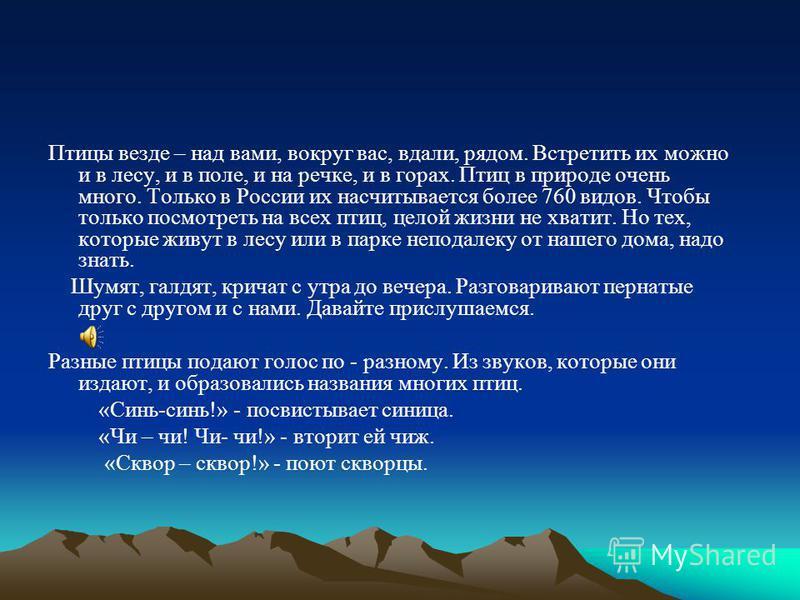 Птицы везде – над вами, вокруг вас, вдали, рядом. Встретить их можно и в лесу, и в поле, и на речке, и в горах. Птиц в природе очень много. Только в России их насчитывается более 760 видов. Чтобы только посмотреть на всех птиц, целой жизни не хватит.