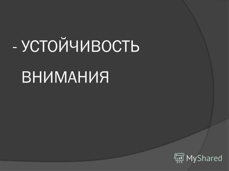 - УСТОЙЧИВОСТЬ ВНИМАНИЯ