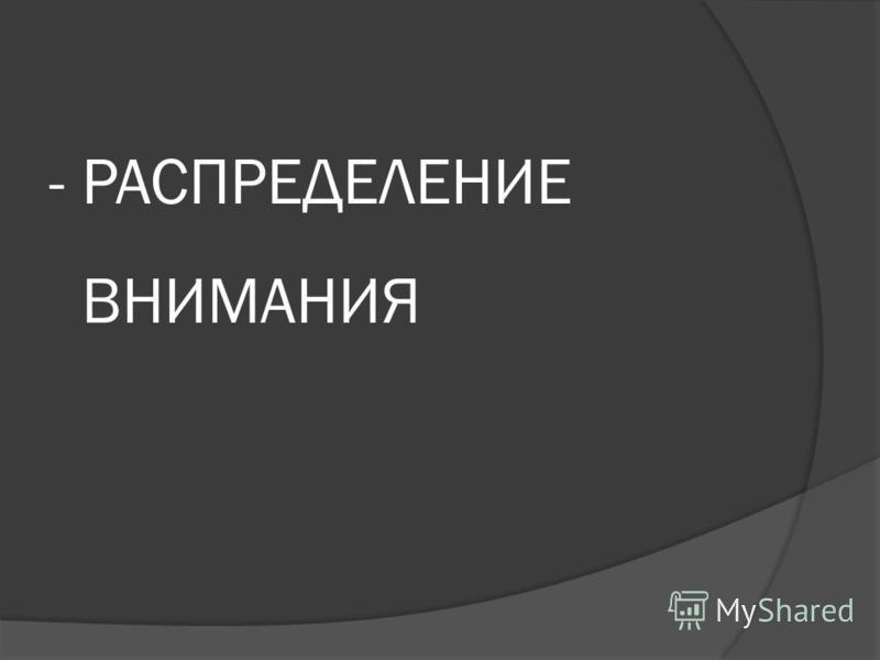 - РАСПРЕДЕЛЕНИЕ ВНИМАНИЯ