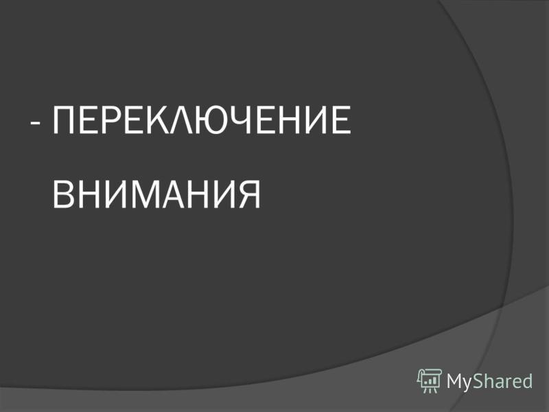 - ПЕРЕКЛЮЧЕНИЕ ВНИМАНИЯ