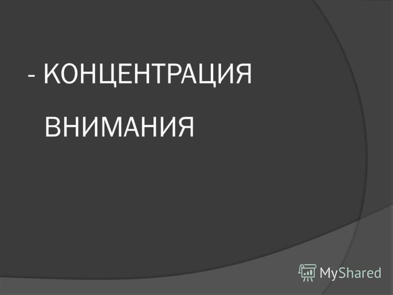- КОНЦЕНТРАЦИЯ ВНИМАНИЯ
