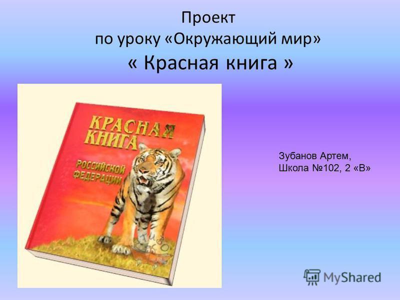Проект по уроку «Окружающий мир» « Красная книга » Зубанов Артем, Школа 102, 2 «В»