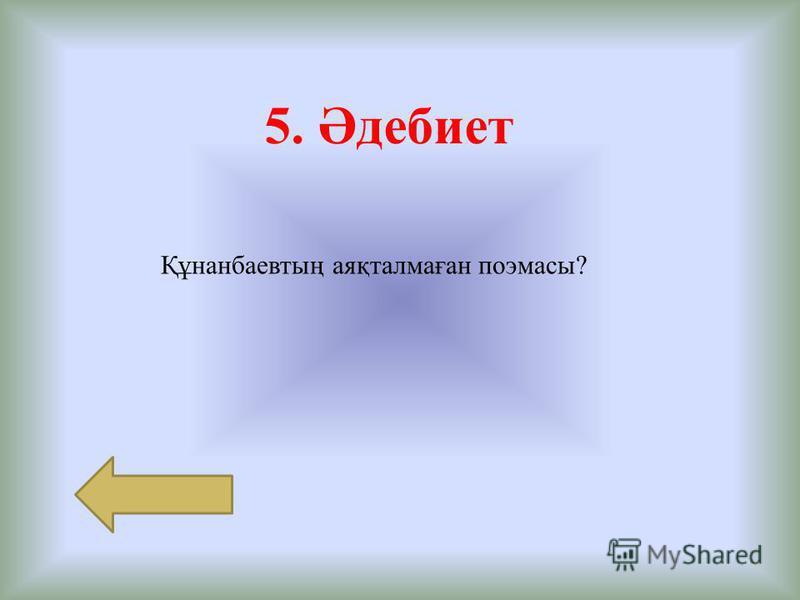 5. Әдебиет Құнанбаевтың аяқталмаған поэмасы?