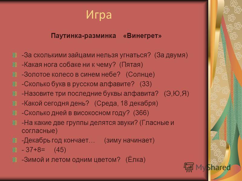 Игра Паутинка-разминка «Винегрет» -За сколькими зайцами нельзя угнаться? (За двумя) -Какая нога собаке ни к чему? (Пятая) -Золотое колесо в синем небе? (Солнце) -Сколько букв в русском алфавите? (33) -Назовите три последние буквы алфавита? (Э,Ю,Я) -К