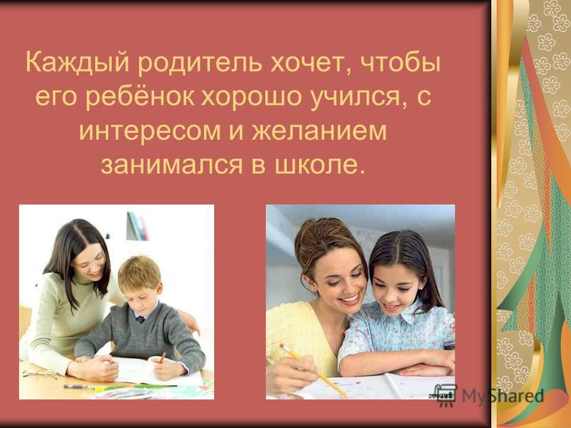 Каждый родитель хочет, чтобы его ребёнок хорошо учился, с интересом и желанием занимался в школе.
