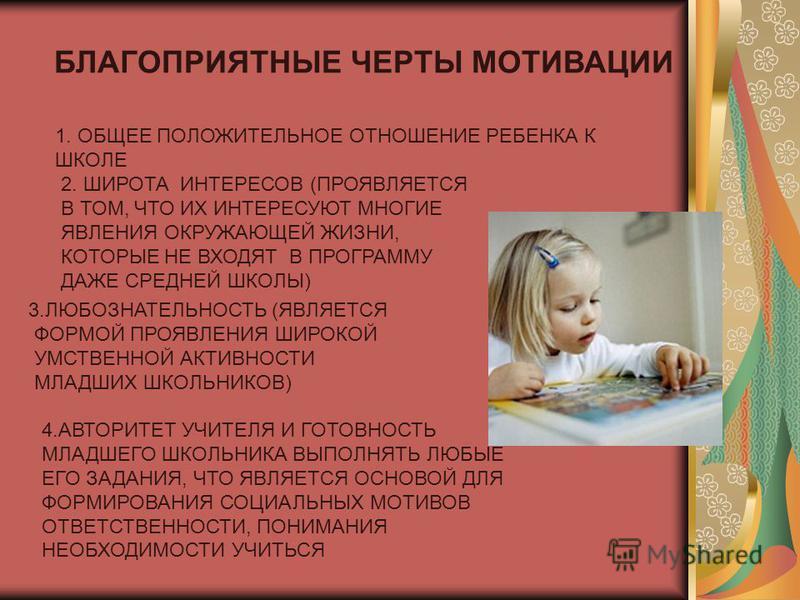 БЛАГОПРИЯТНЫЕ ЧЕРТЫ МОТИВАЦИИ 1. ОБЩЕЕ ПОЛОЖИТЕЛЬНОЕ ОТНОШЕНИЕ РЕБЕНКА К ШКОЛЕ 2. ШИРОТА ИНТЕРЕСОВ (ПРОЯВЛЯЕТСЯ В ТОМ, ЧТО ИХ ИНТЕРЕСУЮТ МНОГИЕ ЯВЛЕНИЯ ОКРУЖАЮЩЕЙ ЖИЗНИ, КОТОРЫЕ НЕ ВХОДЯТ В ПРОГРАММУ ДАЖЕ СРЕДНЕЙ ШКОЛЫ) 3. ЛЮБОЗНАТЕЛЬНОСТЬ (ЯВЛЯЕТСЯ