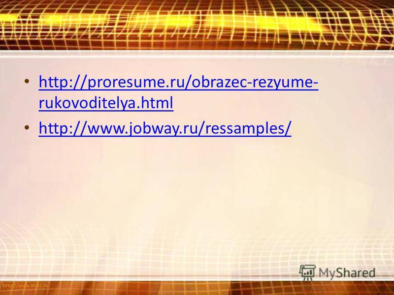 http://proresume.ru/obrazec-rezyume- rukovoditelya.html http://proresume.ru/obrazec-rezyume- rukovoditelya.html http://www.jobway.ru/ressamples/