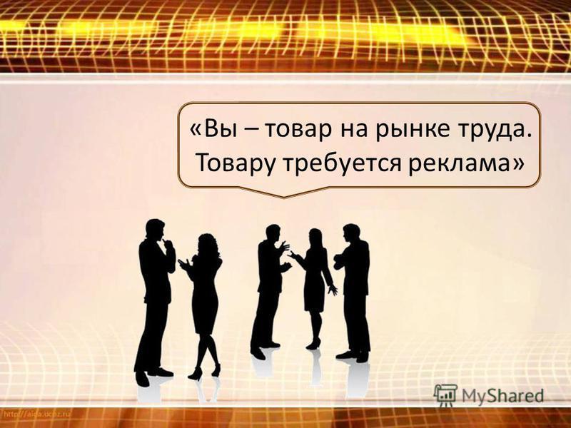 «Вы – товар на рынке труда. Товару требуется реклама»