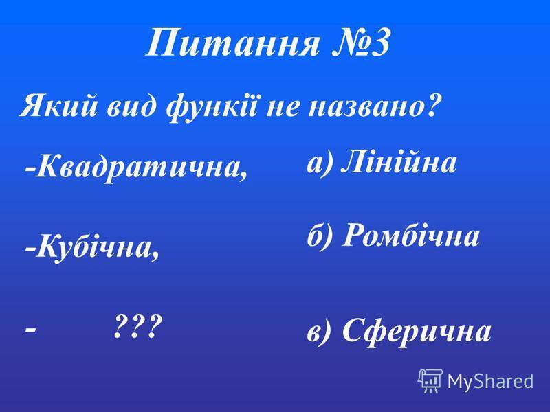 Питання3 Який вид функії не названо? а) Лінійна б) Ромбічна в) Сферична -Квадратична, -Кубічна, - ???