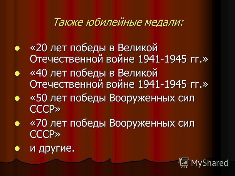 Также юбилейные медали: «20 лет победы в Великой Отечественной войне 1941-1945 гг.» «20 лет победы в Великой Отечественной войне 1941-1945 гг.» «40 лет победы в Великой Отечественной войне 1941-1945 гг.» «40 лет победы в Великой Отечественной войне 1