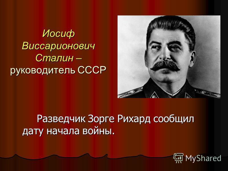 Иосиф Виссарионович Сталин – руководитель СССР Разведчик Зорге Рихард сообщил дату начала войны.